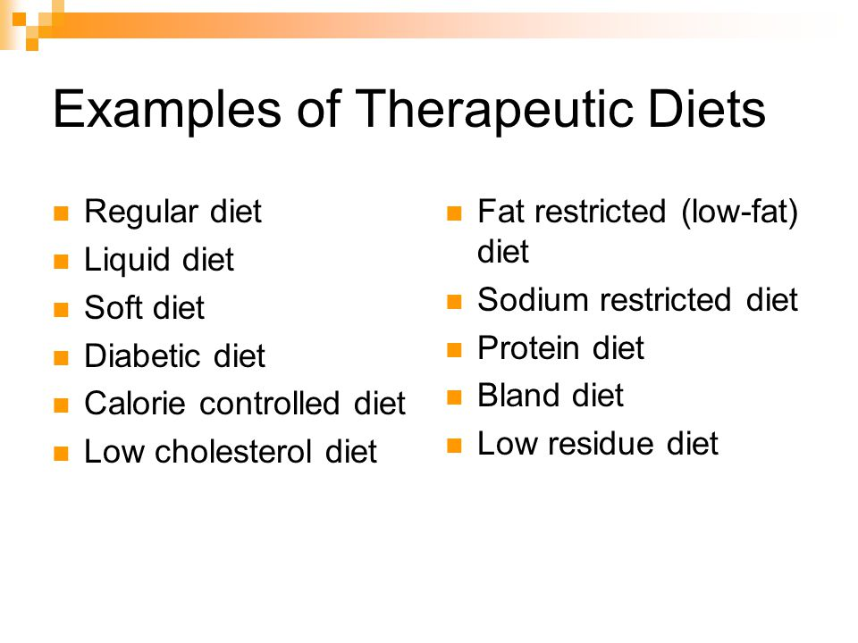 Examples of Therapeutic Diets Regular diet Liquid diet Soft diet Diabetic diet Calorie controlled diet Low cholesterol diet Fat restricted (low-fat) diet Sodium restricted diet Protein diet Bland diet Low residue diet