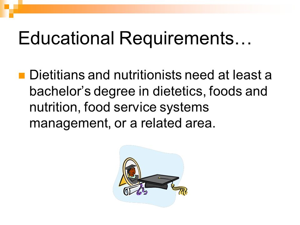 Educational Requirements… Dietitians and nutritionists need at least a bachelors degree in dietetics, foods and nutrition, food service systems management, or a related area.