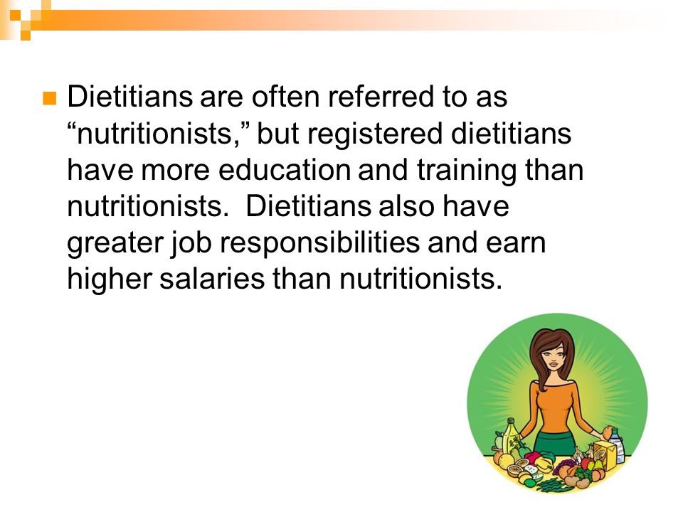 Dietitians are often referred to as nutritionists, but registered dietitians have more education and training than nutritionists.