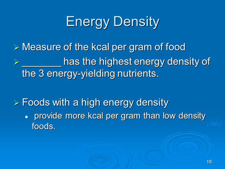 Energy Density Measure of the kcal per gram of food Measure of the kcal per gram of food _______ has the highest energy density of the 3 energy-yieldi