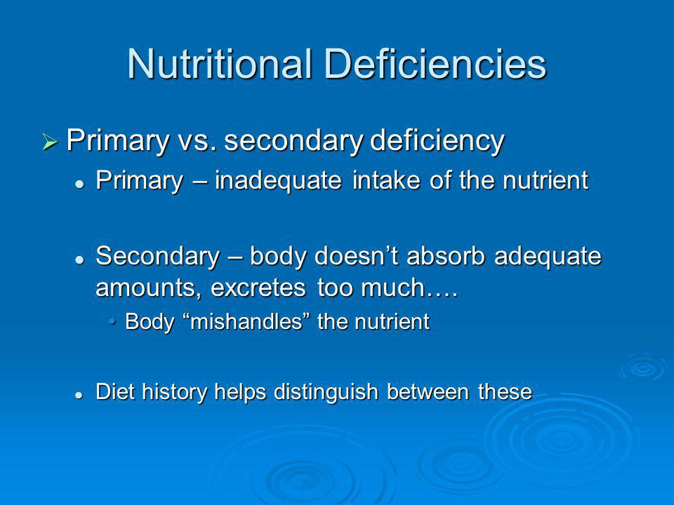 Nutritional Deficiencies Primary vs. secondary deficiency Primary vs. secondary deficiency Primary – inadequate intake of the nutrient Primary – inade