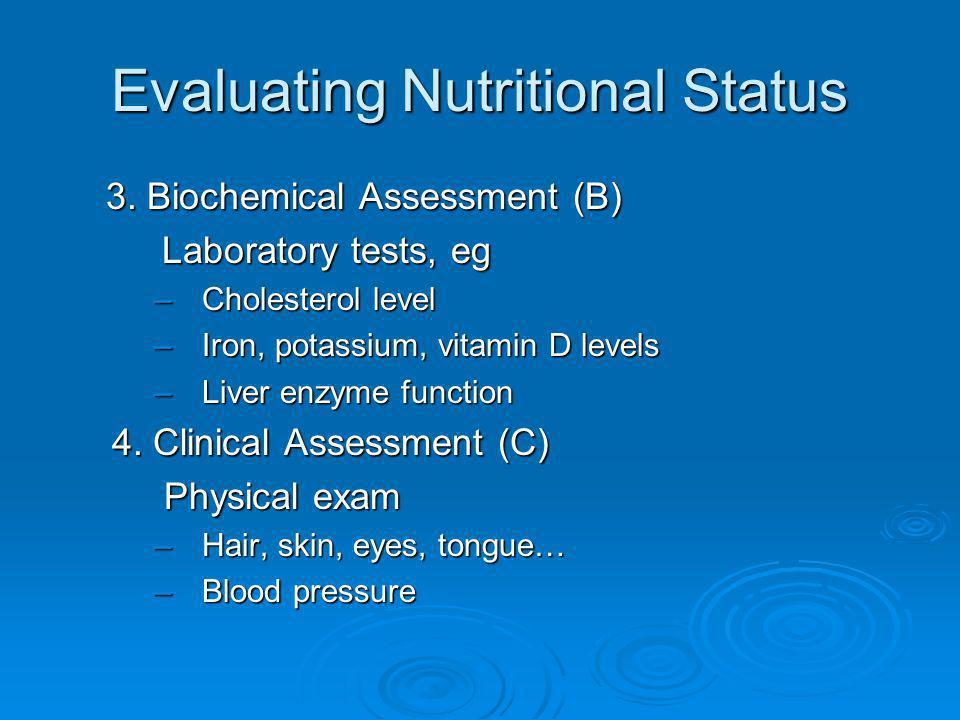 Evaluating Nutritional Status 3. Biochemical Assessment (B) Laboratory tests, eg –Cholesterol level –Iron, potassium, vitamin D levels –Liver enzyme f