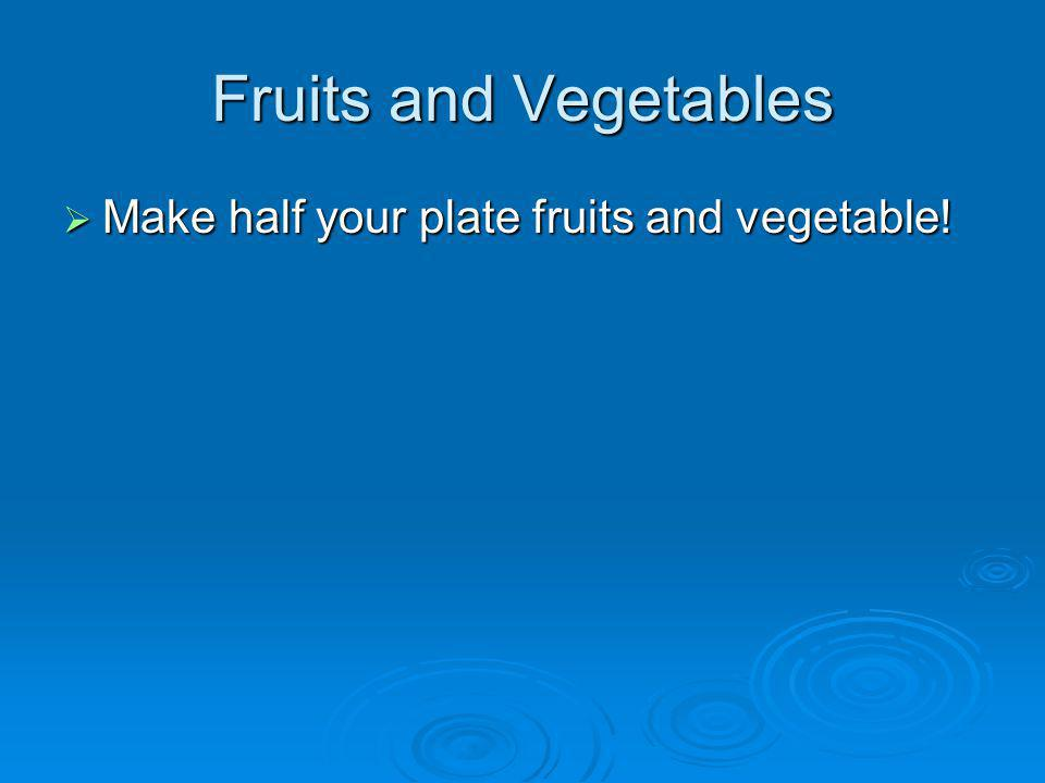 Fruits and Vegetables Make half your plate fruits and vegetable! Make half your plate fruits and vegetable!