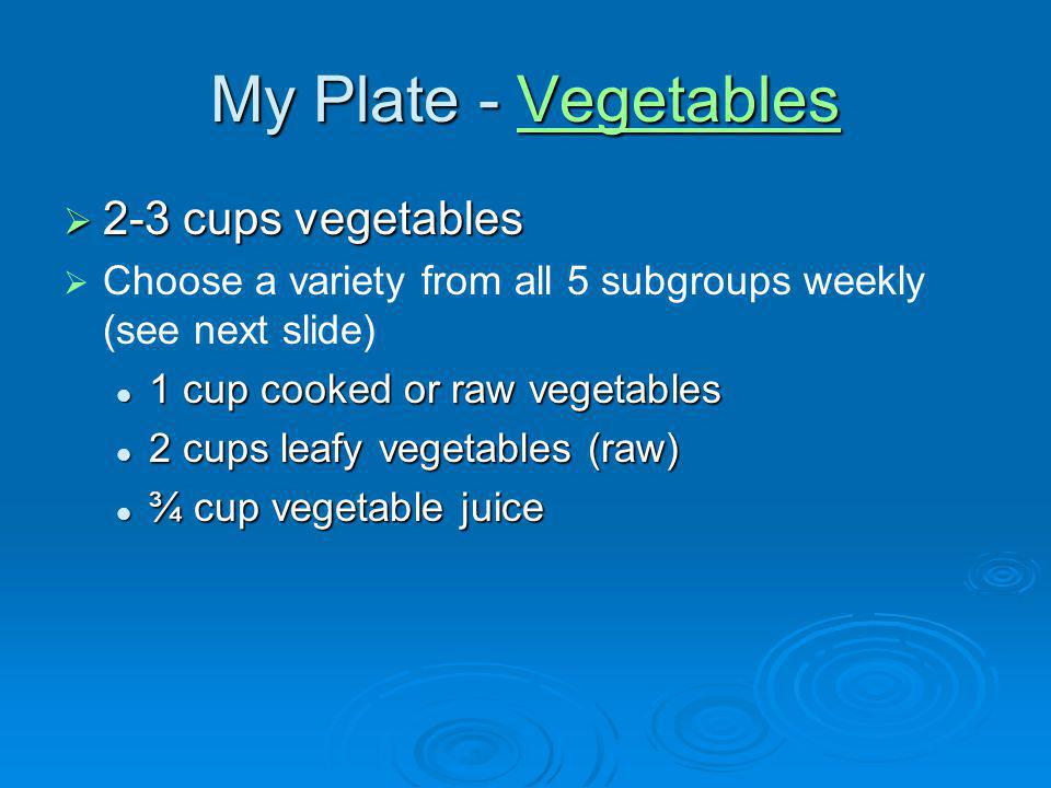 My Plate - Vegetables Vegetables 2-3 cups vegetables 2-3 cups vegetables Choose a variety from all 5 subgroups weekly (see next slide) 1 cup cooked or