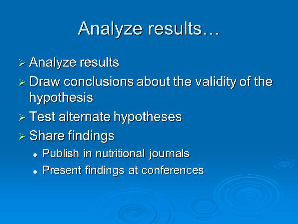 Analyze results… Analyze results Analyze results Draw conclusions about the validity of the hypothesis Draw conclusions about the validity of the hypo