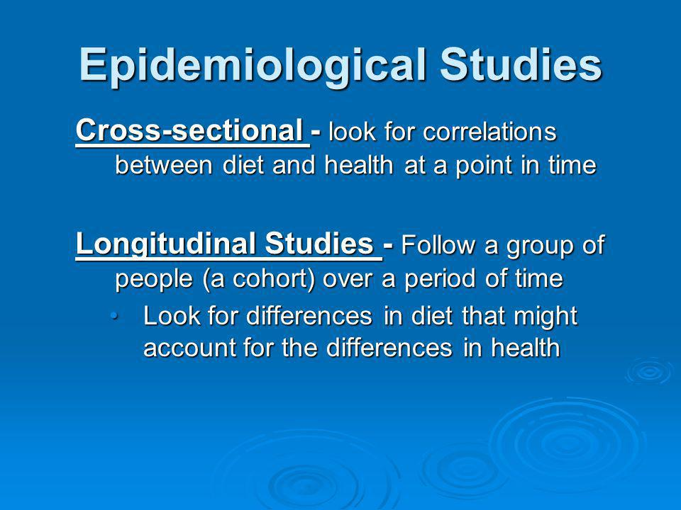 Epidemiological Studies Cross-sectional - look for correlations between diet and health at a point in time Longitudinal Studies - Follow a group of pe