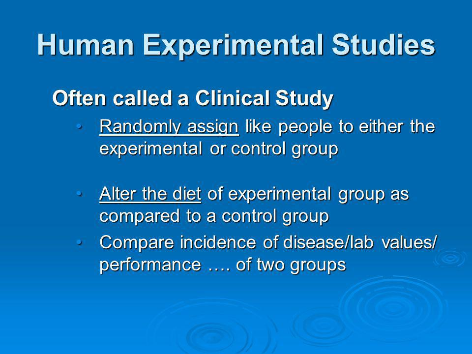 Human Experimental Studies Often called a Clinical Study Randomly assign like people to either the experimental or control groupRandomly assign like p