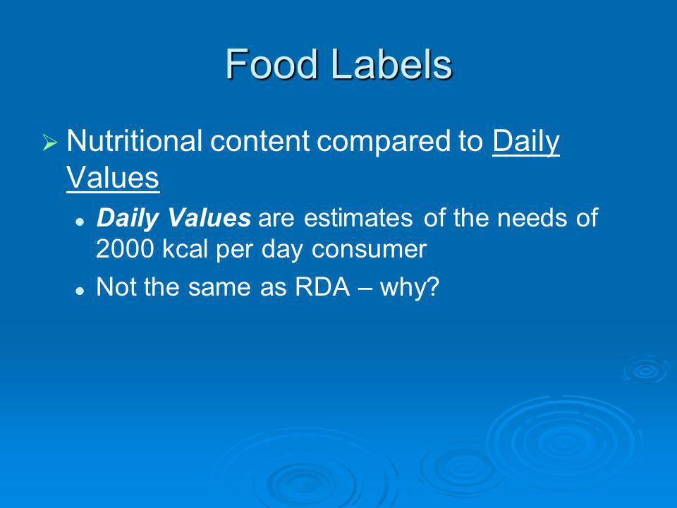 Food Labels Nutritional content compared to Daily Values Daily Values are estimates of the needs of 2000 kcal per day consumer Not the same as RDA – w