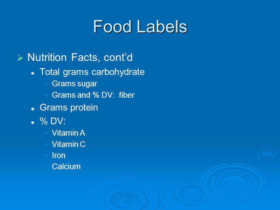 Food Labels Nutrition Facts, contd Total grams carbohydrate Grams sugar Grams and % DV: fiber Grams protein % DV: Vitamin A Vitamin C Iron Calcium