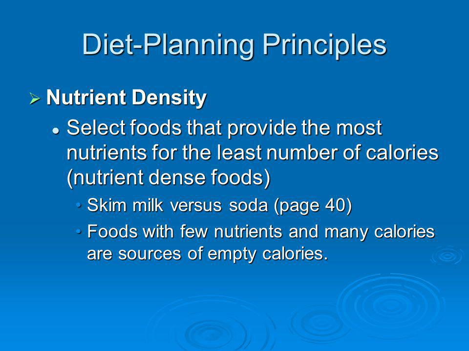 Diet-Planning Principles Energy Density - Kcal Control Energy Density - Kcal Control Foods with low-energy density have low kcal per gram, page 41 Foods with low-energy density have low kcal per gram, page 41 Can eat a lot without many caloriesCan eat a lot without many calories Select foods with low energy density for an intake that meets nutritional needs without excess kcal intake Select foods with low energy density for an intake that meets nutritional needs without excess kcal intake