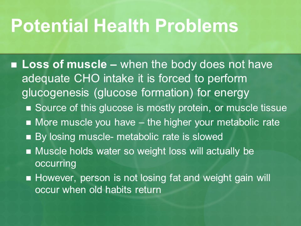 Potential Health Problems Loss of muscle – when the body does not have adequate CHO intake it is forced to perform glucogenesis (glucose formation) for energy Source of this glucose is mostly protein, or muscle tissue More muscle you have – the higher your metabolic rate By losing muscle- metabolic rate is slowed Muscle holds water so weight loss will actually be occurring However, person is not losing fat and weight gain will occur when old habits return