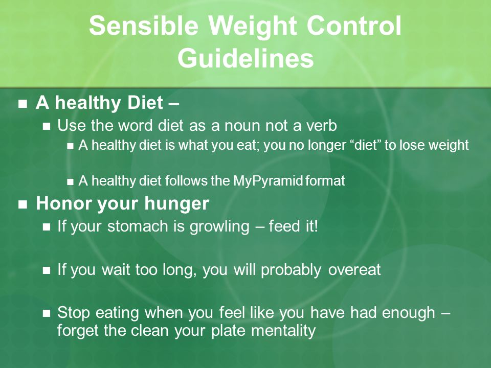 Sensible Weight Control Guidelines A healthy Diet – Use the word diet as a noun not a verb A healthy diet is what you eat; you no longer diet to lose weight A healthy diet follows the MyPyramid format Honor your hunger If your stomach is growling – feed it.