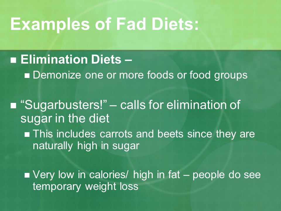 Examples of Fad Diets: Single Food Diets – Examples: the grapefruit diet, the rice diet, the cabbage soup diet Variety of foods not being eaten so nutrients are missing from the diet Usually low in calories