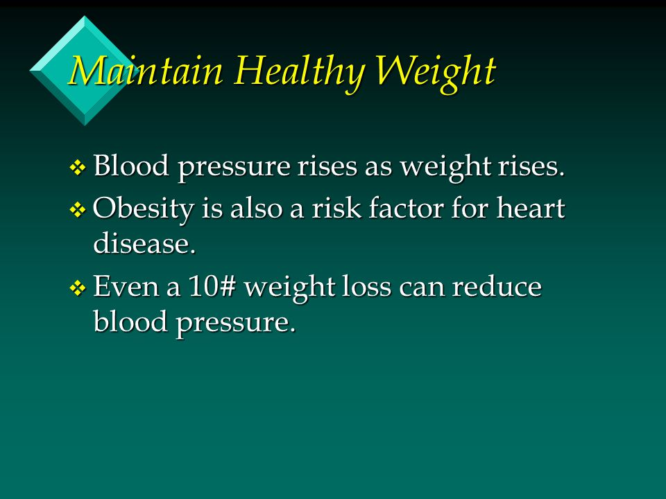 Maintain Healthy Weight v Blood pressure rises as weight rises.