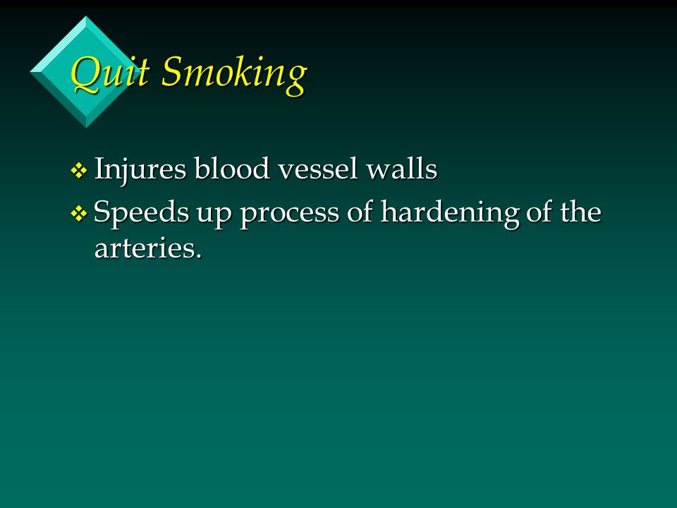 Quit Smoking v Injures blood vessel walls v Speeds up process of hardening of the arteries.