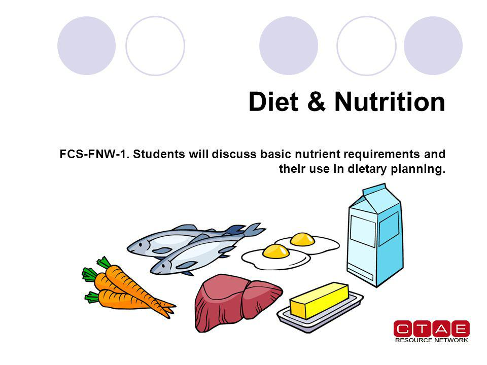 Diet & Nutrition FCS-FNW-1. Students will discuss basic nutrient requirements and their use in dietary planning.