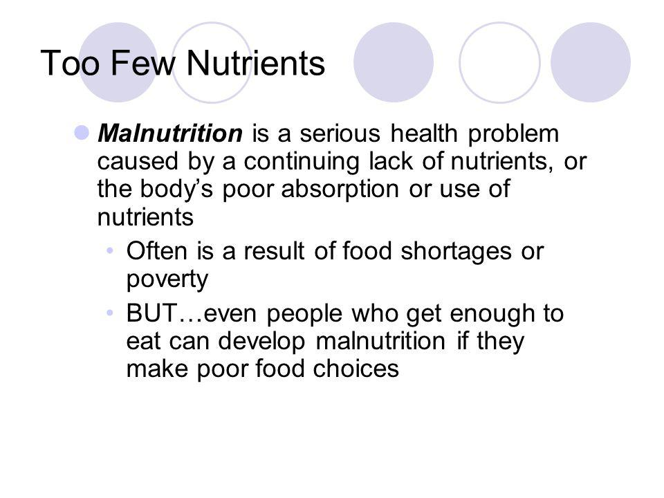 Too Few Nutrients Malnutrition is a serious health problem caused by a continuing lack of nutrients, or the bodys poor absorption or use of nutrients