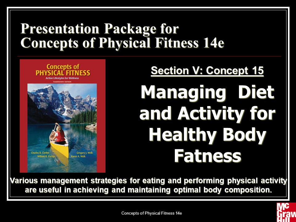 Concepts of Physical Fitness 14e1 Presentation Package for Concepts of Physical Fitness 14e Section V: Concept 15 Managing Diet and Activity for Healthy Body Fatness Various management strategies for eating and performing physical activity are useful in achieving and maintaining optimal body composition.