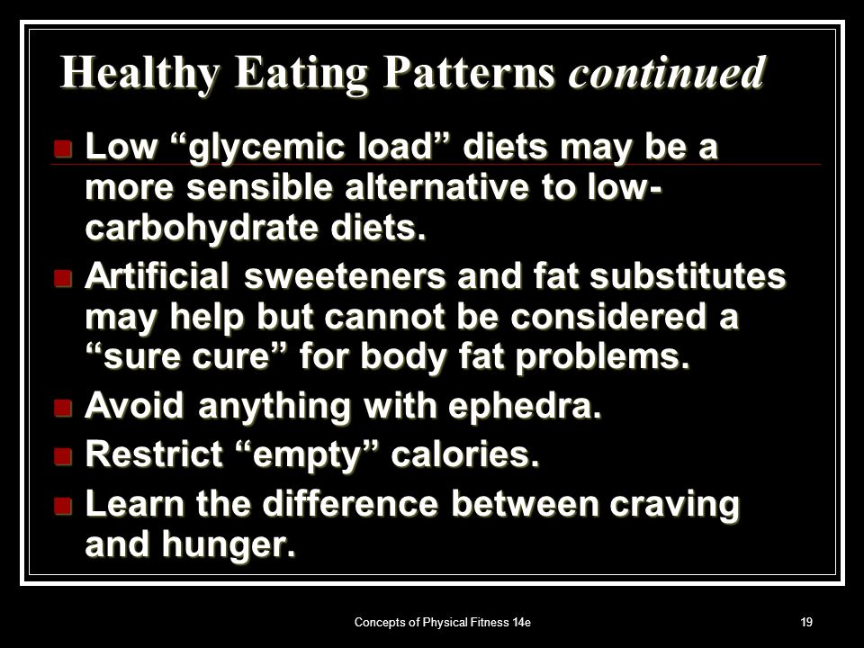 Concepts of Physical Fitness 14e19 Healthy Eating Patterns continued Low glycemic load diets may be a more sensible alternative to low- carbohydrate diets.