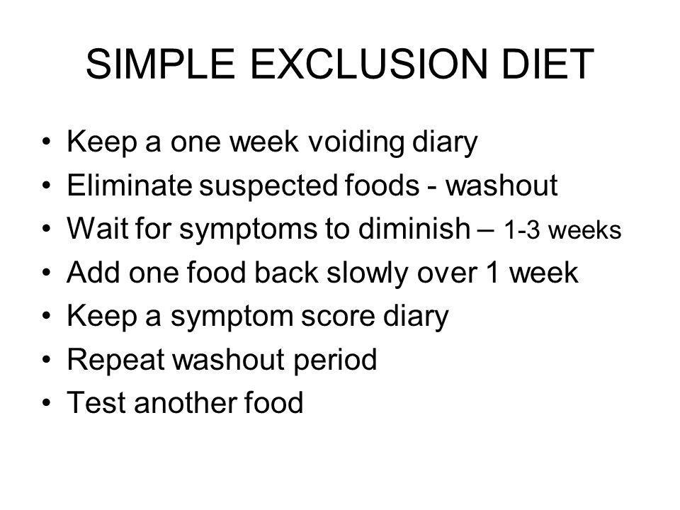 SIMPLE EXCLUSION DIET Keep a one week voiding diary Eliminate suspected foods - washout Wait for symptoms to diminish – 1-3 weeks Add one food back slowly over 1 week Keep a symptom score diary Repeat washout period Test another food
