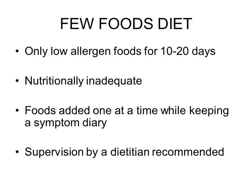 FEW FOODS DIET Only low allergen foods for days Nutritionally inadequate Foods added one at a time while keeping a symptom diary Supervision by a dietitian recommended
