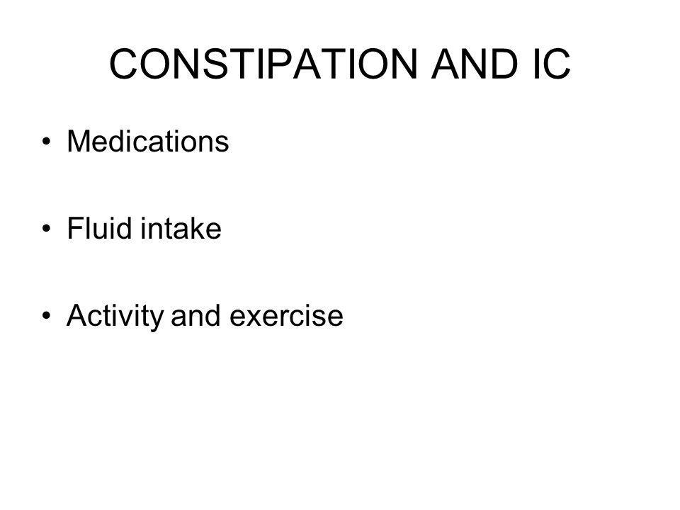CONSTIPATION AND IC Medications Fluid intake Activity and exercise