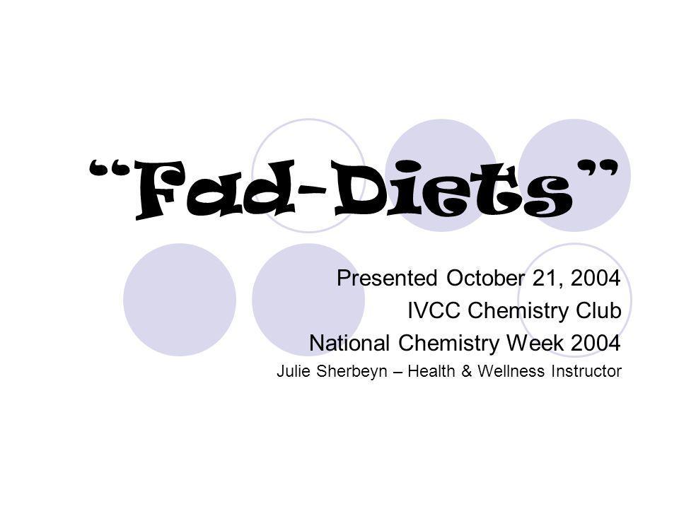 Fad-Diets Presented October 21, 2004 IVCC Chemistry Club National Chemistry Week 2004 Julie Sherbeyn – Health & Wellness Instructor