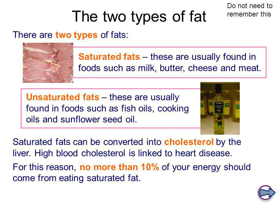 The two types of fat There are two types of fats: Unsaturated fats – these are usually found in foods such as fish oils, cooking oils and sunflower se
