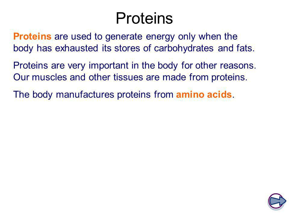 Proteins Proteins are used to generate energy only when the body has exhausted its stores of carbohydrates and fats. Proteins are very important in th