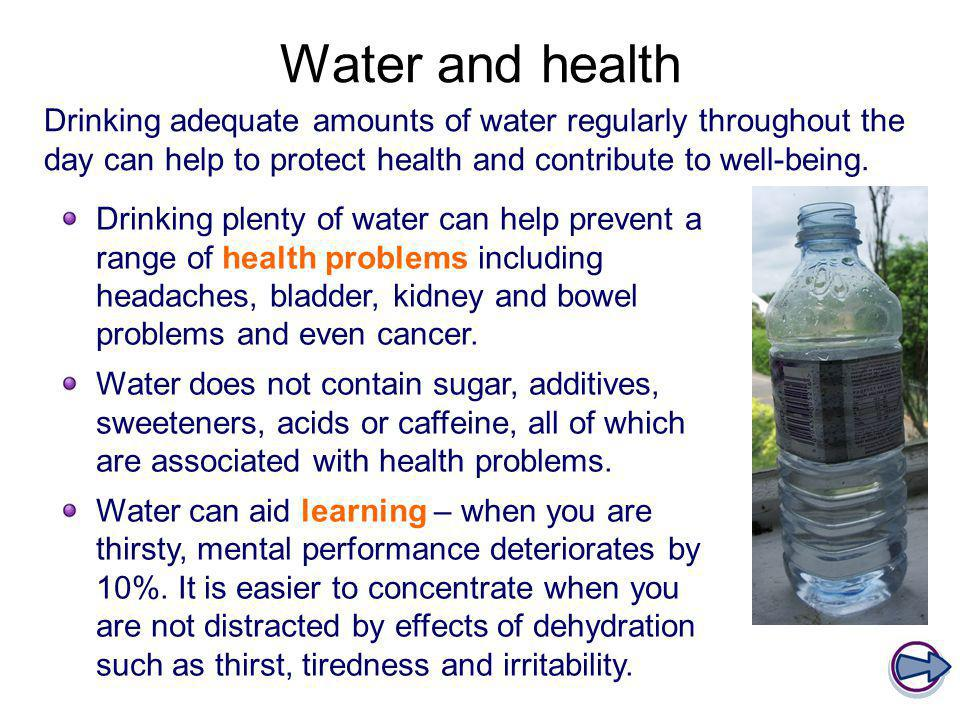 Water and health Drinking adequate amounts of water regularly throughout the day can help to protect health and contribute to well-being. Drinking ple