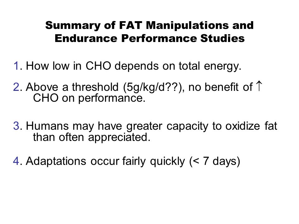 Summary of FAT Manipulations and Endurance Performance Studies 1. How low in CHO depends on total energy. 2. Above a threshold (5g/kg/d??), no benefit