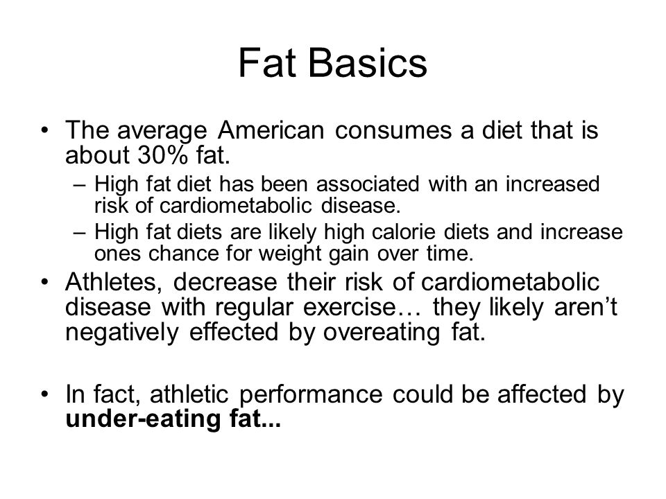 Fat Basics The average American consumes a diet that is about 30% fat. –High fat diet has been associated with an increased risk of cardiometabolic di