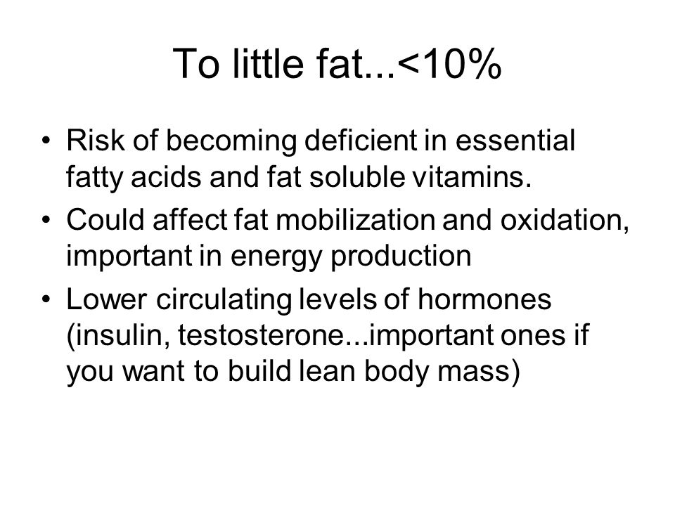To little fat...<10% Risk of becoming deficient in essential fatty acids and fat soluble vitamins. Could affect fat mobilization and oxidation, import