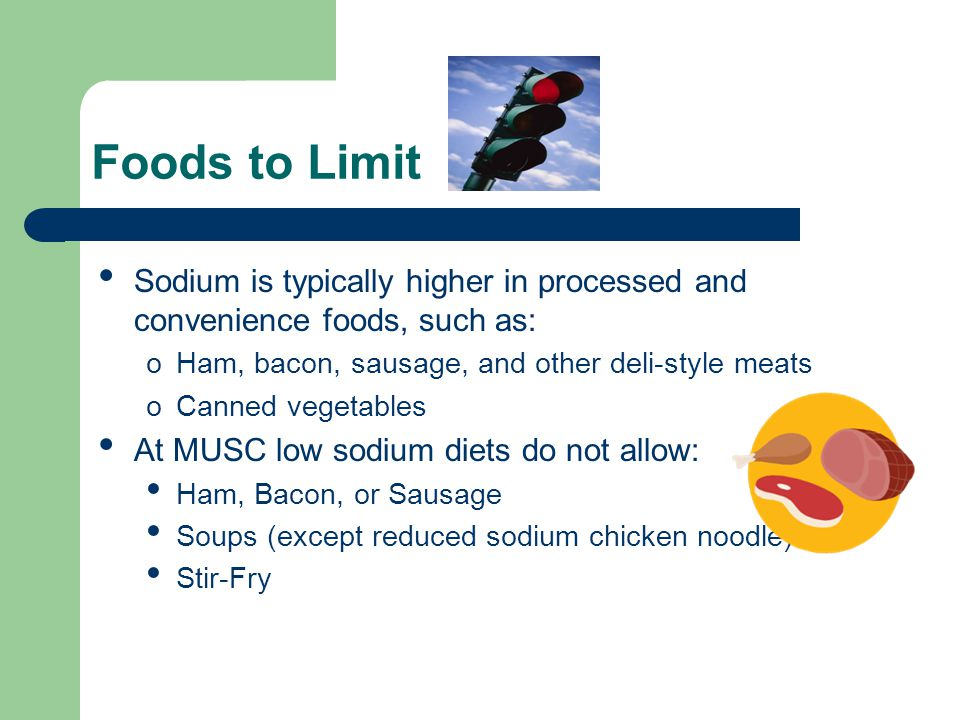 Foods to Limit Sodium is typically higher in processed and convenience foods, such as: oHam, bacon, sausage, and other deli-style meats oCanned vegetables At MUSC low sodium diets do not allow: Ham, Bacon, or Sausage Soups (except reduced sodium chicken noodle) Stir-Fry