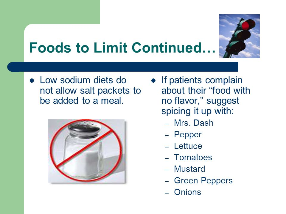 Foods to Limit Continued… Low sodium diets do not allow salt packets to be added to a meal.