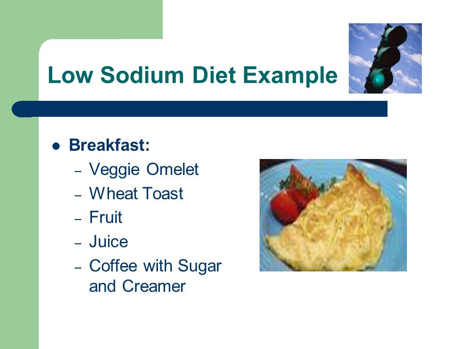 Low Sodium Diet Example Breakfast: – Veggie Omelet – Wheat Toast – Fruit – Juice – Coffee with Sugar and Creamer