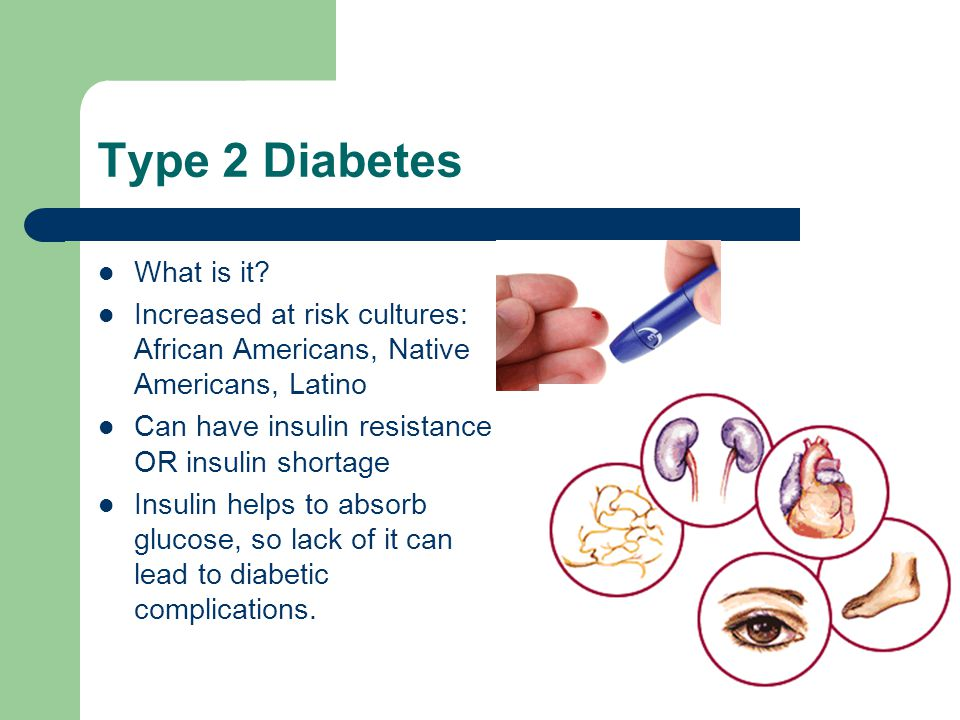 Type 2 Diabetes What is it? Increased at risk cultures: African Americans, Native Americans, Latino Can have insulin resistance OR insulin shortage In