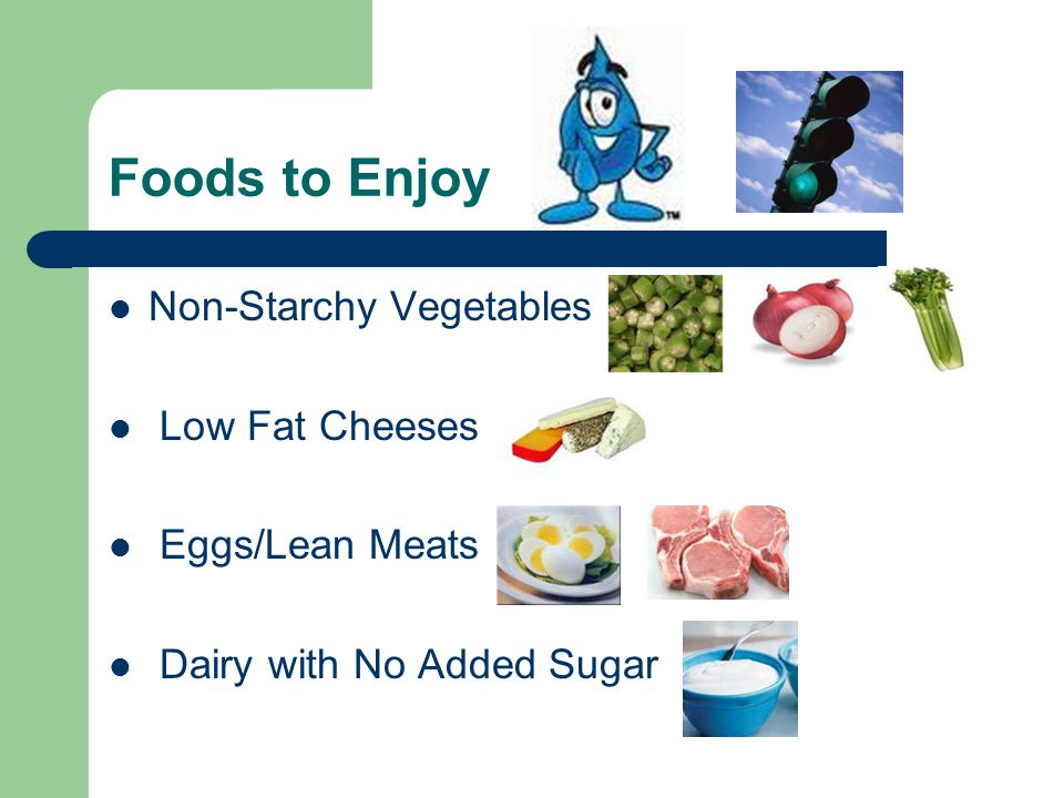 Foods to Enjoy Non-Starchy Vegetables Low Fat Cheeses Eggs/Lean Meats Dairy with No Added Sugar