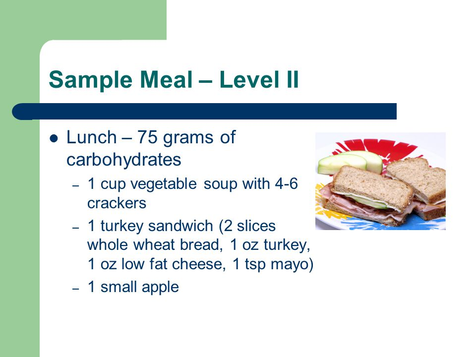 Sample Meal – Level II Lunch – 75 grams of carbohydrates – 1 cup vegetable soup with 4-6 crackers – 1 turkey sandwich (2 slices whole wheat bread, 1 oz turkey, 1 oz low fat cheese, 1 tsp mayo) – 1 small apple