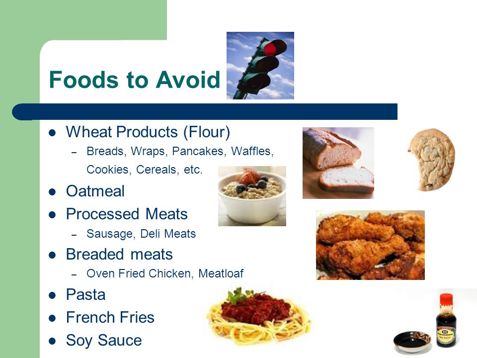 Foods to Avoid Wheat Products (Flour) – Breads, Wraps, Pancakes, Waffles, Cookies, Cereals, etc. Oatmeal Processed Meats – Sausage, Deli Meats Breaded