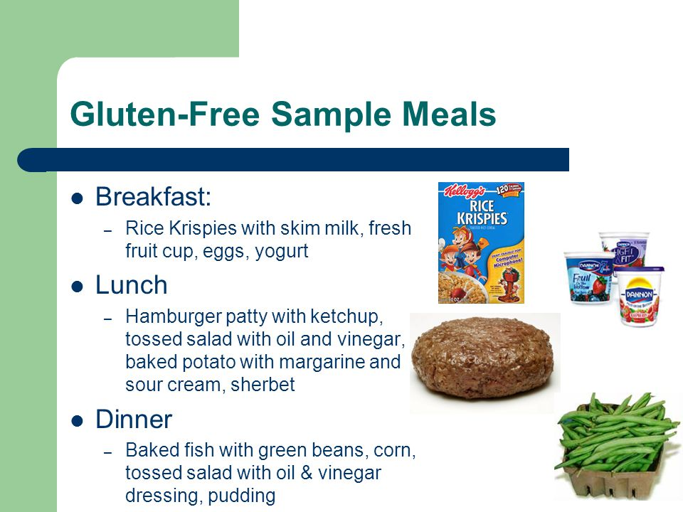 Gluten-Free Sample Meals Breakfast: – Rice Krispies with skim milk, fresh fruit cup, eggs, yogurt Lunch – Hamburger patty with ketchup, tossed salad with oil and vinegar, baked potato with margarine and sour cream, sherbet Dinner – Baked fish with green beans, corn, tossed salad with oil & vinegar dressing, pudding