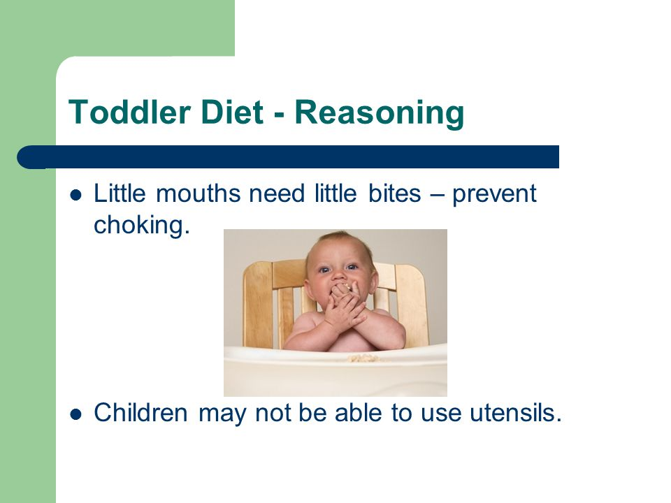 Toddler Diet - Reasoning Little mouths need little bites – prevent choking.