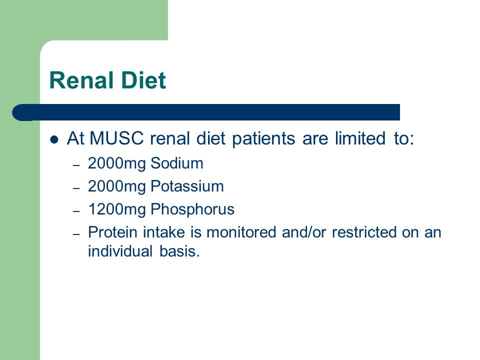 Renal Diet At MUSC renal diet patients are limited to: – 2000mg Sodium – 2000mg Potassium – 1200mg Phosphorus – Protein intake is monitored and/or res