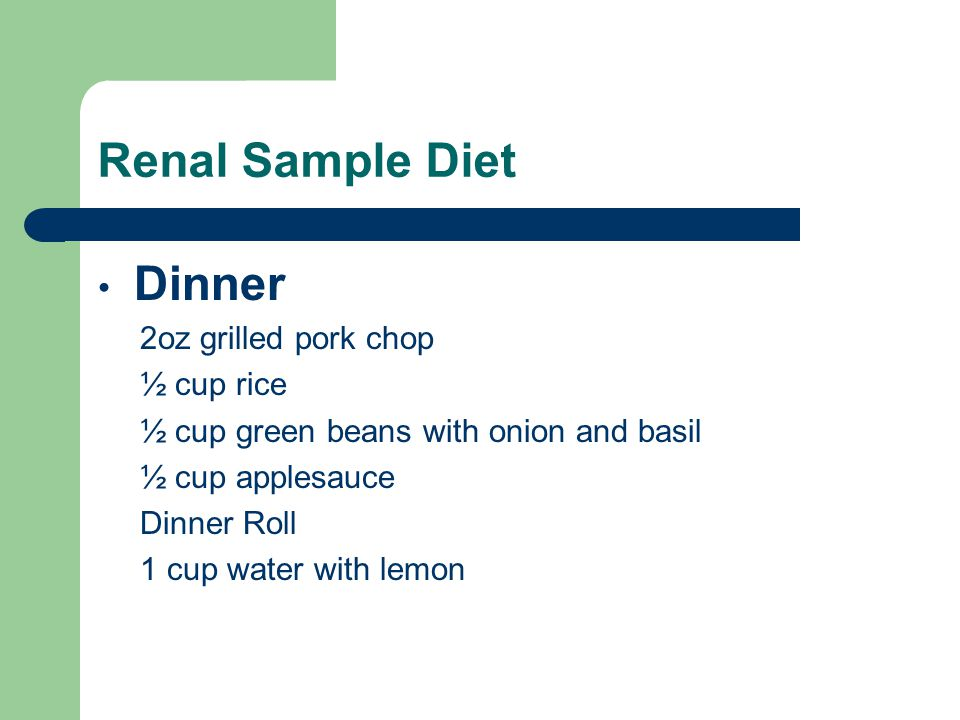Renal Sample Diet Dinner 2oz grilled pork chop ½ cup rice ½ cup green beans with onion and basil ½ cup applesauce Dinner Roll 1 cup water with lemon