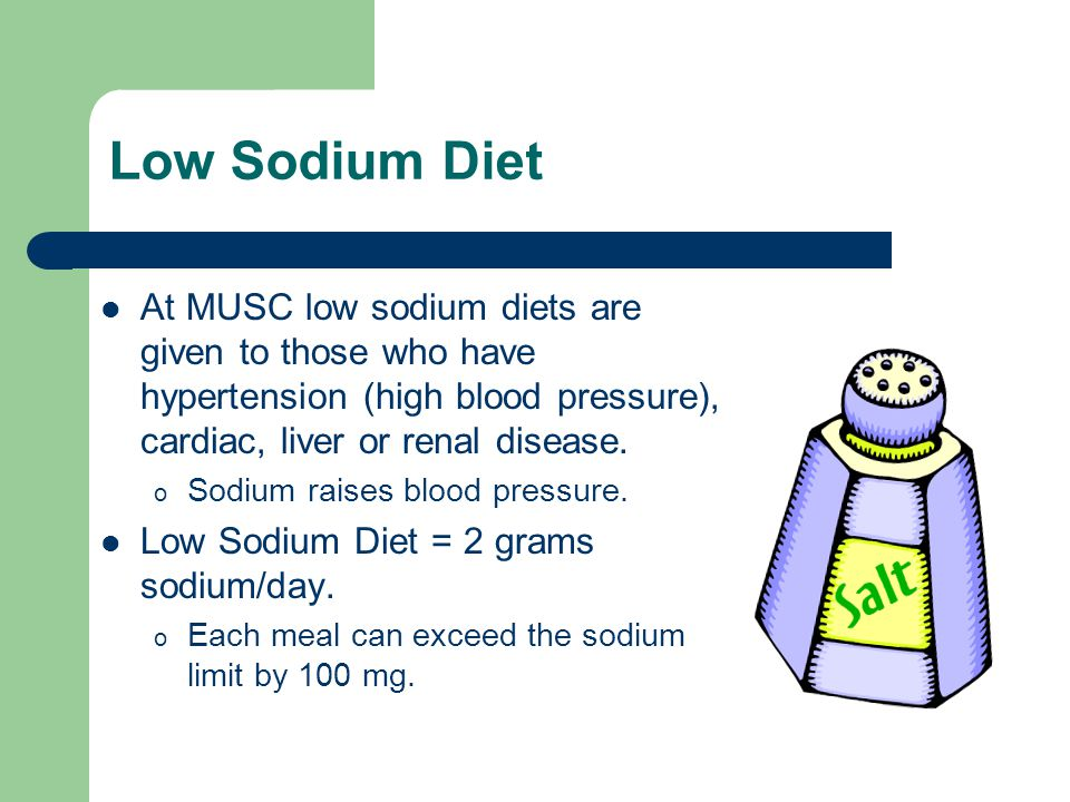 Low Sodium Diet At MUSC low sodium diets are given to those who have hypertension (high blood pressure), cardiac, liver or renal disease. o Sodium rai