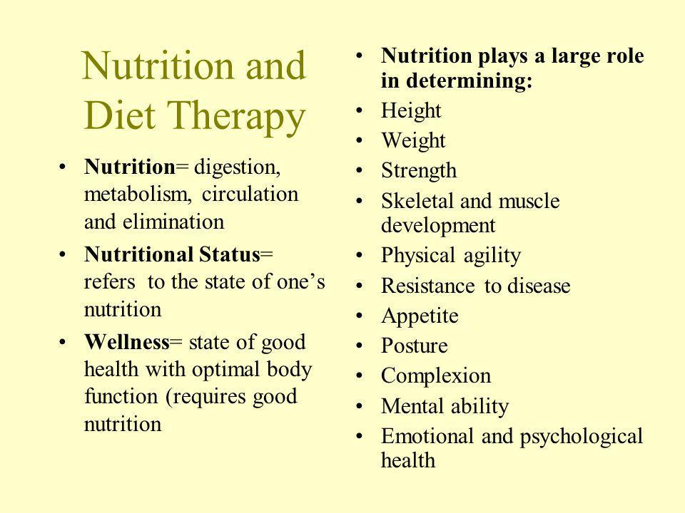 Nutrition and Diet Therapy Nutrition= digestion, metabolism, circulation and elimination Nutritional Status= refers to the state of ones nutrition Wellness= state of good health with optimal body function (requires good nutrition Nutrition plays a large role in determining: Height Weight Strength Skeletal and muscle development Physical agility Resistance to disease Appetite Posture Complexion Mental ability Emotional and psychological health