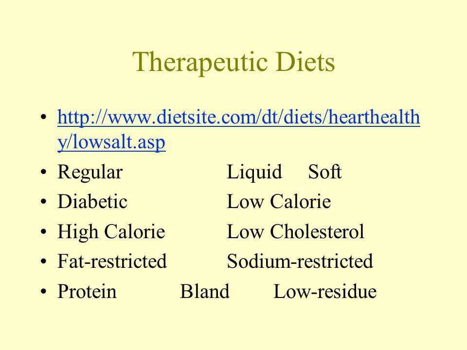Therapeutic Diets http://www.dietsite.com/dt/diets/hearthealth y/lowsalt.asphttp://www.dietsite.com/dt/diets/hearthealth y/lowsalt.asp RegularLiquid Soft DiabeticLow Calorie High CalorieLow Cholesterol Fat-restrictedSodium-restricted ProteinBlandLow-residue