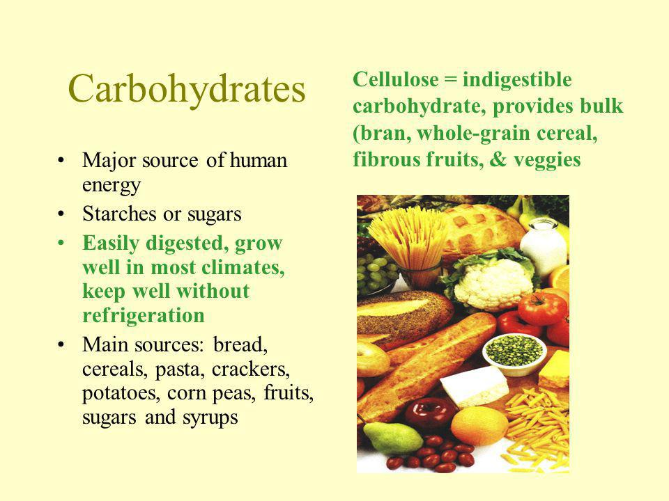 Carbohydrates Major source of human energy Starches or sugars Easily digested, grow well in most climates, keep well without refrigeration Main sources: bread, cereals, pasta, crackers, potatoes, corn peas, fruits, sugars and syrups Cellulose = indigestible carbohydrate, provides bulk (bran, whole-grain cereal, fibrous fruits, & veggies