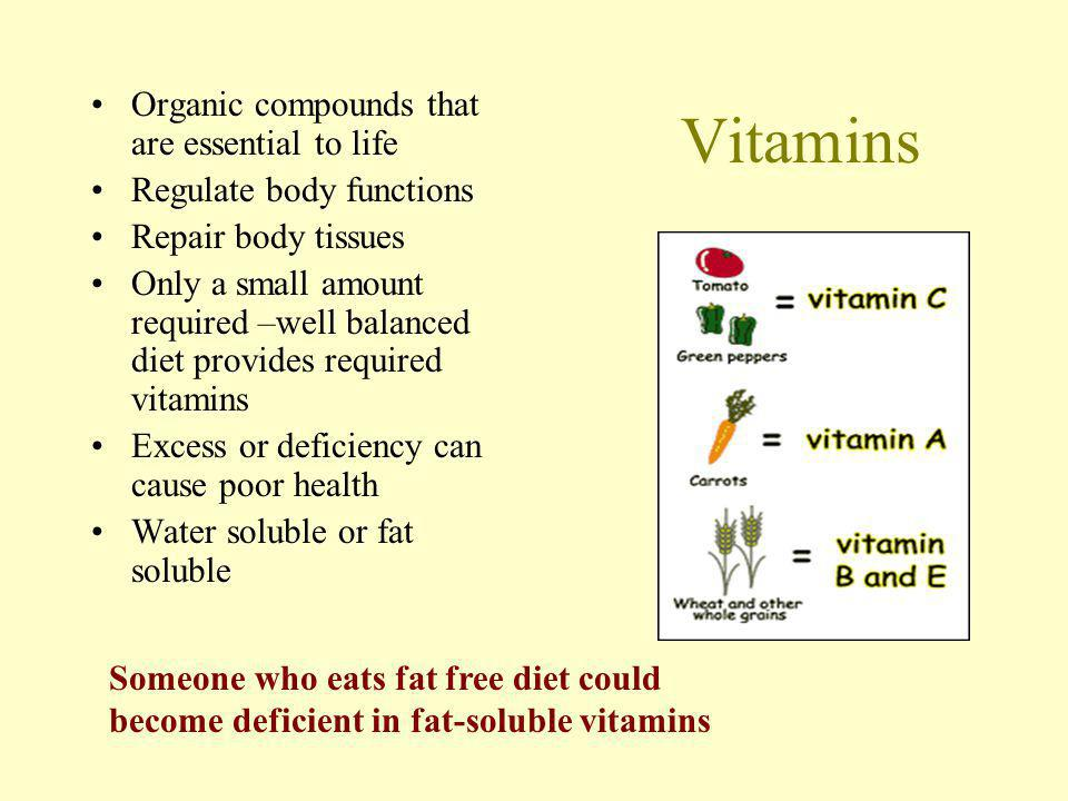 Vitamins Organic compounds that are essential to life Regulate body functions Repair body tissues Only a small amount required –well balanced diet provides required vitamins Excess or deficiency can cause poor health Water soluble or fat soluble Someone who eats fat free diet could become deficient in fat-soluble vitamins