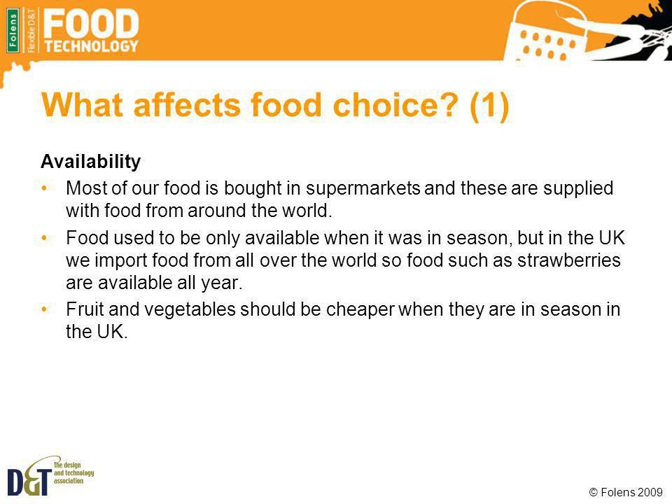 What affects food choice? (1) Availability Most of our food is bought in supermarkets and these are supplied with food from around the world. Food use